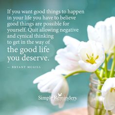 """If you want good things to happen in your life you first have to believe good things are possible for yourself. Quit allowing negative and cynical thinking to get in the way of the good life you deserve.""  — Bryant McGill"