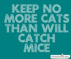 Keep no more cats than will catch mice