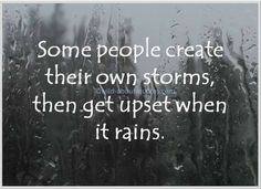 Free to copy/paste/share: Picture: Some people create their own storms then get upset when it rains.