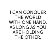 """""""I can conquer the world with one hand, as long as you are holding the other."""""""