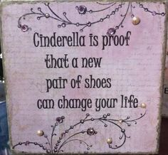 Cinderella is proof that a new pair of shoes CAN change your life. (no link)
