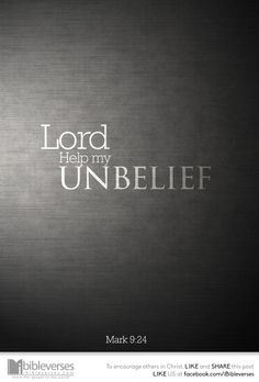 And straightway the father of the child cried out, and said with tears, Lord, I believe; help thou mine unbelief. -Mark 9:24…http://ibibleverses.christianpost.com/?p=104950#unbelief #belief #Mark