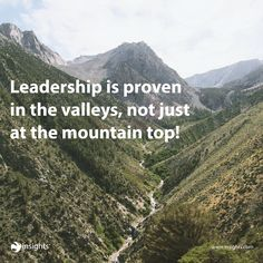 Leadership is proven in the valleys, not just at the mountain top!