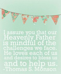 I assure you that our Heavenly Father is mindful of the challenges we face. He loves each of us and desires to bless and to help us. -Thomas S. Monson Blessing day print out. Lds Quotes, Quotable Quotes, Cute Quotes, Great Quotes, Qoutes, Gospel Quotes, Mormon Quotes, Uplifting Quotes, Cool Words