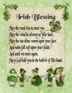 May the road rise to meet you. May the wind be always at your back.  May the Sun shine warm upon your face, and rains fall soft upon your fields.  And until we meet again, may God hold you in the hollow of his hand. — Irish Blessing