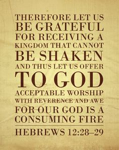 Hebrews 12:28-29 Therefore let us be grateful for receiving a kingdom that cannot be shaken, & thus let us offer to God acceptable worship, with reverence & awe, for our God is a consuming fire.