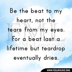 Be the beat to my heart, not the tears from my eyes.