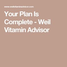 Your Plan Is Complete - Weil Vitamin Advisor