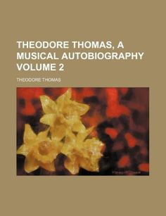 Theodore Thomas, a musical autobiography Volume 2