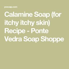 Calamine Soap (for itchy itchy skin) Recipe - Ponte Vedra Soap Shoppe