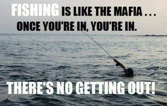 Fishing is like the mafia....once you're in, you're in....There's no getting out.....