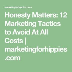 Honesty Matters: 12 Marketing Tactics to Avoid At All Costs | marketingforhippies.com