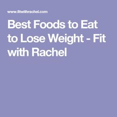 Best Foods to Eat to Lose Weight - Fit with Rachel
