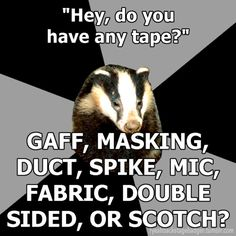 """Backstage Badger"" ""Hey, do you have any tape?"", Gaff, Masking, Duct, Spike, Mic, Fabric, Double Sided, or Scotch."