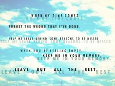 Linkin Park - Leave out All the Rest ~ I want this played at my funeral. Lol.