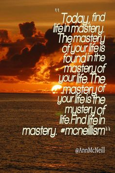 Today, find life in mastery.  The mastery of your life is found in the mastery of your life. The mastery of your life is the mystery of life. Find life in mastery. #mcneillism  Follow me on: https://twitter.com/Annmcneill  https://www.instagram.com/annmcneill/  www.annmcneill.com
