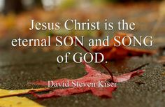 Jesus Christ is the eternal SON and SONG of GOD.