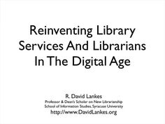 Reinventing Library Services and Librarians by R. David Lankes. Talk to the University of Pittsburgh libraries.