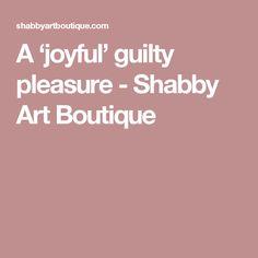 A 'joyful' guilty pleasure - Shabby Art Boutique