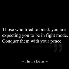 Those who tried to break you are expecting you to be in fight mode. Conquer them with your peace. ~Thelma Davis.