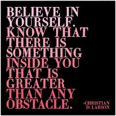 Believe in yourself. Know that there is something inside you that is greater than any obstacle.