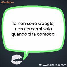 Io non sono Google, non cercarmi solo quando ti fa comodo.
