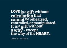 "Love is a gift without calculation that cannot be rehearsed, controlled, or manipulated. It is a gift without a why - except the why of the heart."" ~James H. Olthuis"