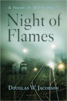 Night of Flames: A Novel of World War II  by Douglas W. Jacobson. K