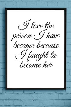 I love the person I have become because I fought to become her