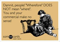 Damnit, people! 'Wherefore' DOES NOT mean 'where'. You and your commercial make no sense!