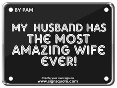 awesome husband quotes | Signs Quote | My husband has the most amazing wife ever!