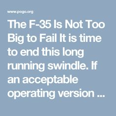The F-35 Is Not Too Big to Fail  It is time to end this long running swindle. If an acceptable operating version of the aircraft cannot be produced after 25 years of testing, what hope is there that this Defense contractor con job will ever be ready for the roles it is supposed to play.