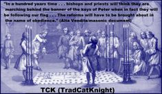 """""""In a hundred years time . . . bishops and priests will think they are marching behind the banner of the keys of Peter when in fact they will be following our flag . . . The reforms will have to be brought about in the name of obedience."""" (Alta Vendita/masonic document)"""