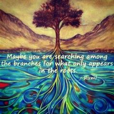Maybe you are searching among the branches, for what only appears in the roots. ~ Rumi ~