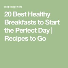 20 Best Healthy Breakfasts to Start the Perfect Day | Recipes to Go