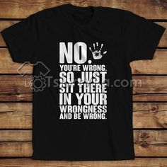 You're Wrong Funny Quote T-shirt - T-shirt Adult Unisex Size S-3XL Get This @ https://tshirtvila.com/product-category/clothing/t-shirts-clothing/quote-tshirts