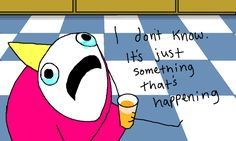 """Why are you crying?  """"I don't know, it's just something that's happening.""""  Hyperbole and a Half: Depression Part Two, by Allie Brosh."""
