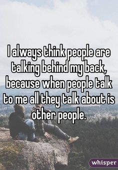 I always think people are talking behind my back, because when people talk to me all they talk about is other people.