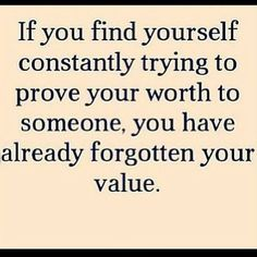 "Quote:"" If you find yourself constantly trying to prove your worth to someone, you have already forgotten your value"". So true! Here are 16 other photo quotes to keep you motivated.  By: Jennifer McCall  Date: October 19, 2014"