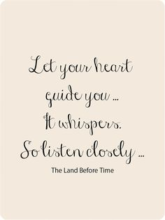 Let Your Heart Guide You...   It Whispers, So Listen Closely.  ~The Land Before Time.