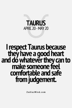 Taurus have a good heart and do whatever they can to make someone feel comfortable and safe from judgement.