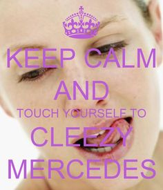 KEEP CALM AND TOUCH YOURSELF TO CLEEZY MERCEDES