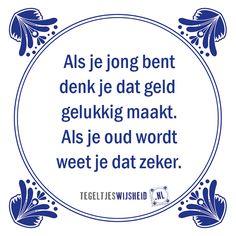 Als je jong bent denk je dat geld gelukkig maakt, als je oud wordt weet je het zeker.  Een leuk cadeautje nodig? op www.tegeltjeswijsheid.nl vind je nog meer leuke spreuken en tegels of maak je eigen tegeltje.  #tegeltjeswijsheid #quote #grappig #tekst #tegel #oudhollands #dutch #wijsheid #spreuk #gezegde #cadeau #tegeltje #wise #humor #funny #hollands #dutch #spreuken #citaten