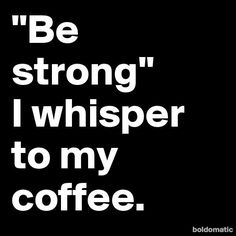 Image result for A good man can make you feel strong, full of energy, and ready to take on the world. No, sorry…that's coffee. Coffee does that.