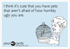 I think it's cute that you have pets that aren't afraid of how horribly ugly you are.