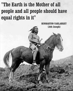 """The Earth is the mother of all people, and all people should have equal rights in it"" -Chief Joseph"