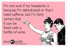 I'm not sure if my headache is because I'm dehydrated or that I need caffiene, but I'm fairly certain that it can be fixed with a bottle of wine.