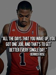 """ALL THE DAYS YOU WAKE UP, YOU GOT ONE JOB, AND THAT'S TO GET BETTER EVERY SINGLE DAY."" -DERICK ROSE   #inspiration #Better #Getbetter #Motivation #Day #Wakeup #DereckRose #livegreatquotes"