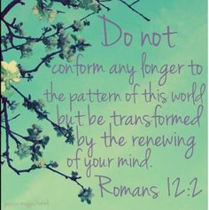 Do not conform any longer to the pattern of this world, but be transformed by the renewing of your mind.  Romans 12:2