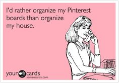 I'd rather organize my pinterest boards than organize my house.